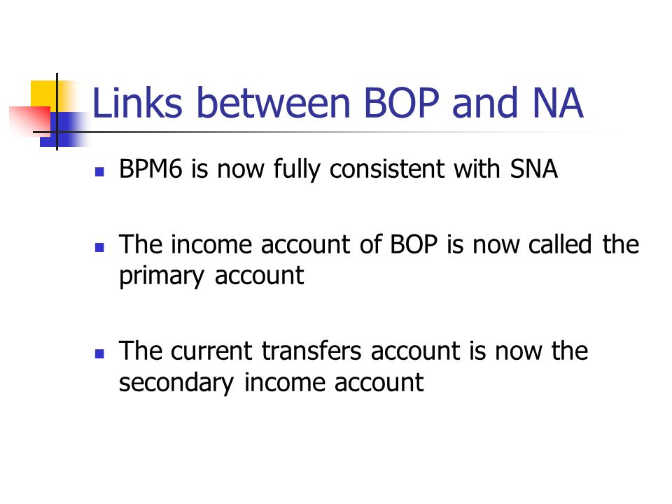 Links between BOP and NA BPM5 and SNA 93 and by extension, BPM6 and 2008 SNA follow similar concepts of: Residency - both invoke the concepts of economic territory and center of economic interest Valuation – market price is the primary concept for valuation Time of Recording – the BOP and the national accounts are constructed in principle on an accrual basis