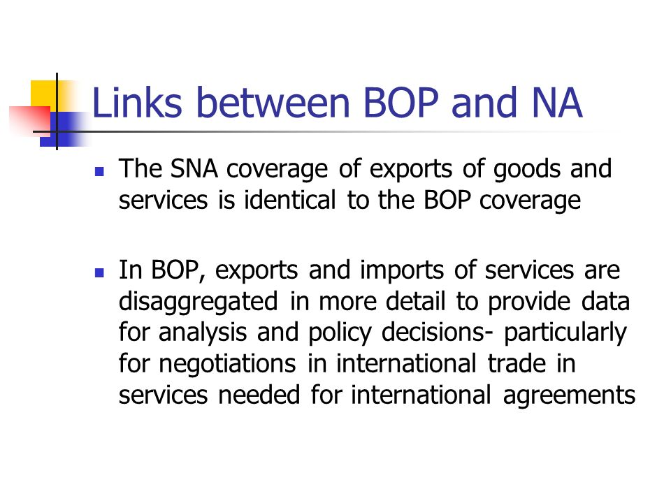 Links between BOP and NA The linkage of the BOP and the SNA are reinforced by the fact that in almost all countries the BOP data are compiled first and subsequently incorporated into the national accounts