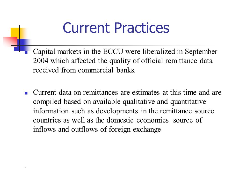 Workers remittances are important in ECCU and are included in current transfers in BOP Prior to 2004, official remittances data were obtained from EC0/EC1 returns received from the commercial banks Respondents were required to provide detailed information to the Ministry of Finance on the source of inflows and outflows of foreign exchange.