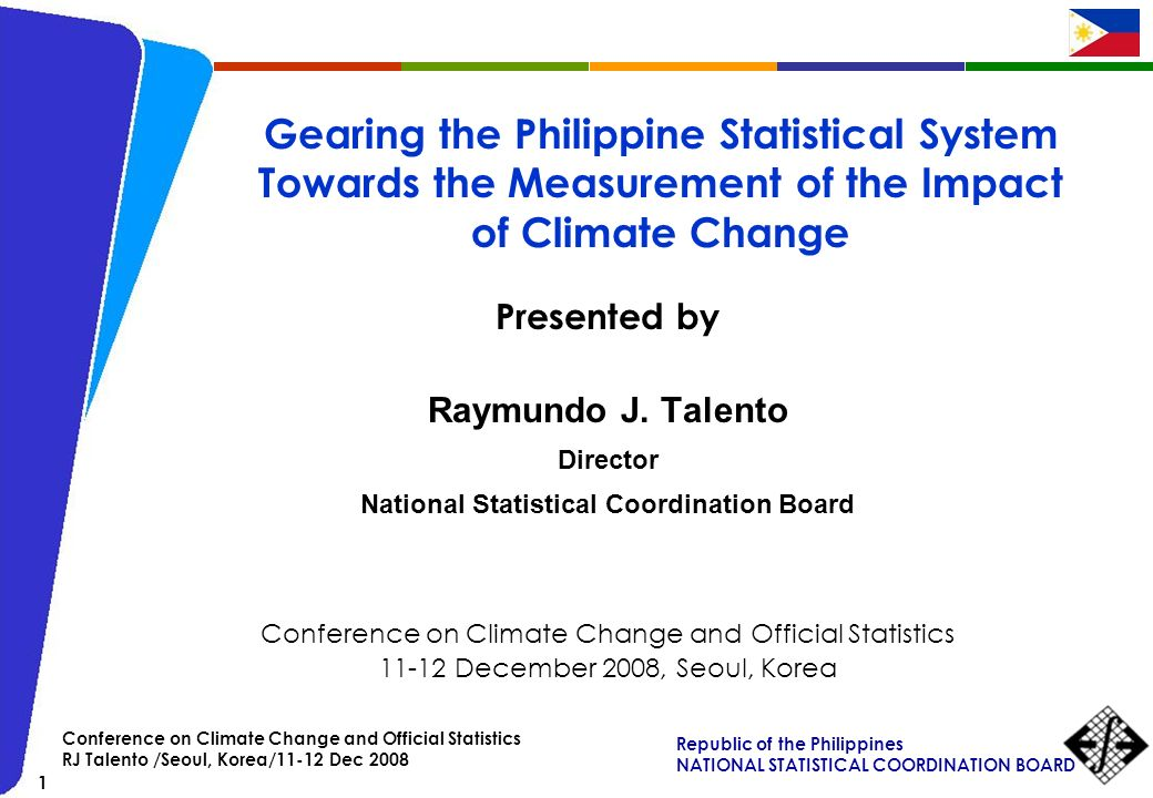 Republic of the Philippines NATIONAL STATISTICAL COORDINATION BOARD 1 Conference on Climate Change and Official Statistics RJ Talento /Seoul, Korea/11