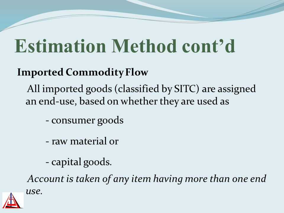 Estimation Method contd Imported Commodity Flow All imported goods (classified by SITC) are assigned an end-use, based on whether they are used as - c