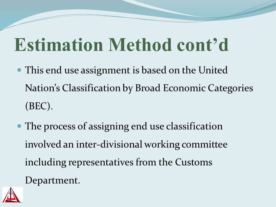 Estimation Method contd This end use assignment is based on the United Nations Classification by Broad Economic Categories (BEC). The process of assig
