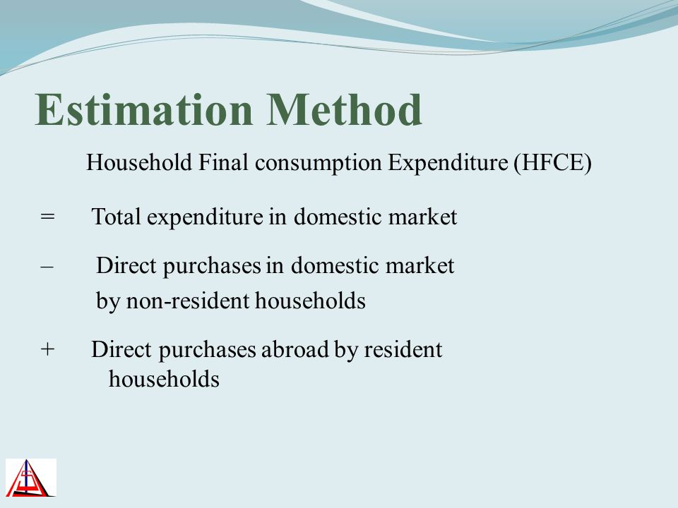 Estimation Method Household Final consumption Expenditure (HFCE) = Total expenditure in domestic market – Direct purchases in domestic market by non-r