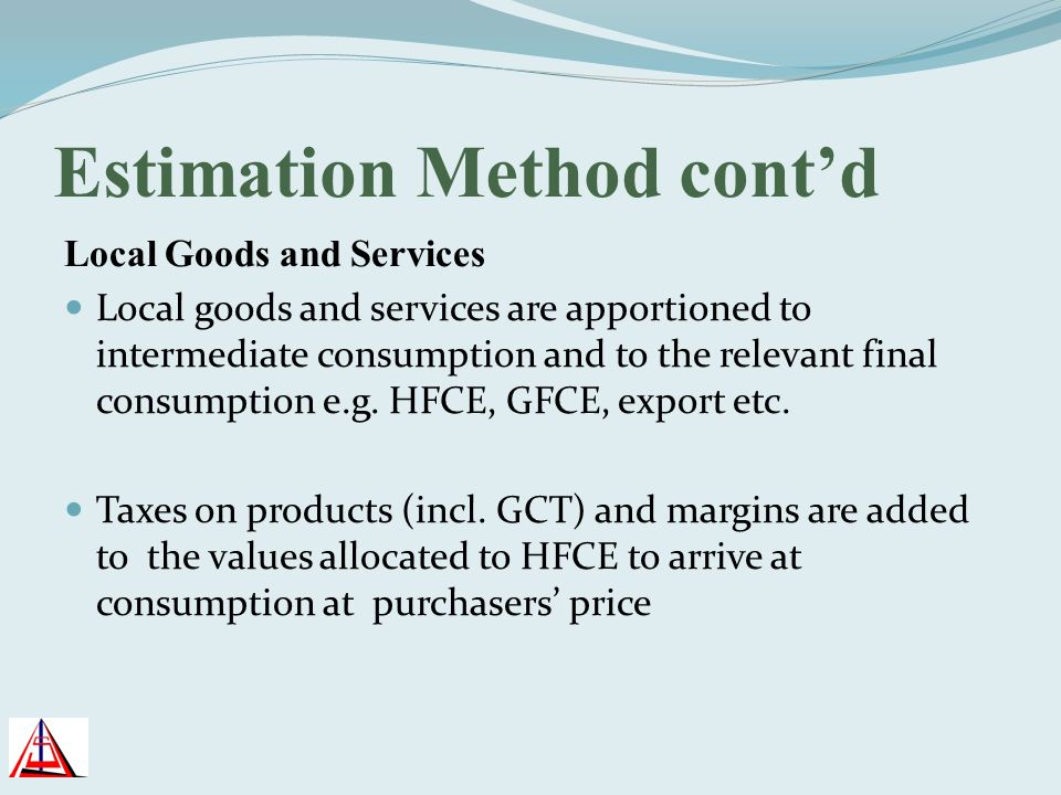 Estimation Method contd Local Goods and Services Local goods and services are apportioned to intermediate consumption and to the relevant final consum