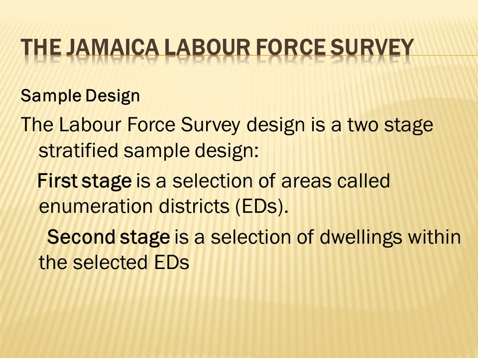 Sample Design The Labour Force Survey design is a two stage stratified sample design: First stage is a selection of areas called enumeration districts (EDs).