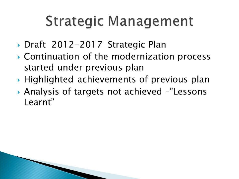 Draft 2012-2017 Strategic Plan Continuation of the modernization process started under previous plan Highlighted achievements of previous plan Analysis of targets not achieved –Lessons Learnt