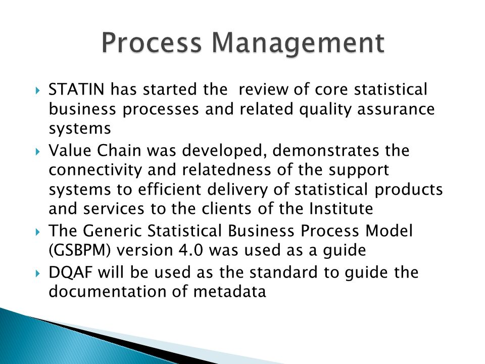 STATIN has started the review of core statistical business processes and related quality assurance systems Value Chain was developed, demonstrates the connectivity and relatedness of the support systems to efficient delivery of statistical products and services to the clients of the Institute The Generic Statistical Business Process Model (GSBPM) version 4.0 was used as a guide DQAF will be used as the standard to guide the documentation of metadata