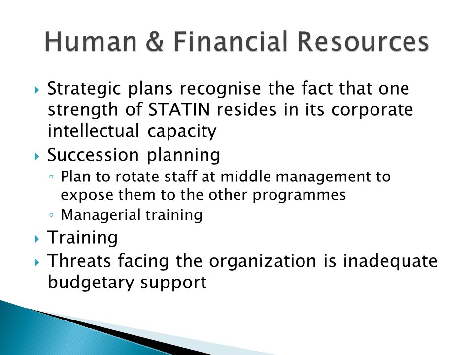Strategic plans recognise the fact that one strength of STATIN resides in its corporate intellectual capacity Succession planning Plan to rotate staff at middle management to expose them to the other programmes Managerial training Training Threats facing the organization is inadequate budgetary support