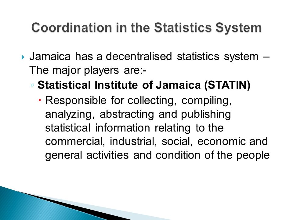 Ministry of Finance and Planning Responsible for producing government financial statistics including statistics on debt Bank of Jamaica Responsible for financial and monetary statistics and balance of payments Ministries, Departments and Agencies, for e.g.