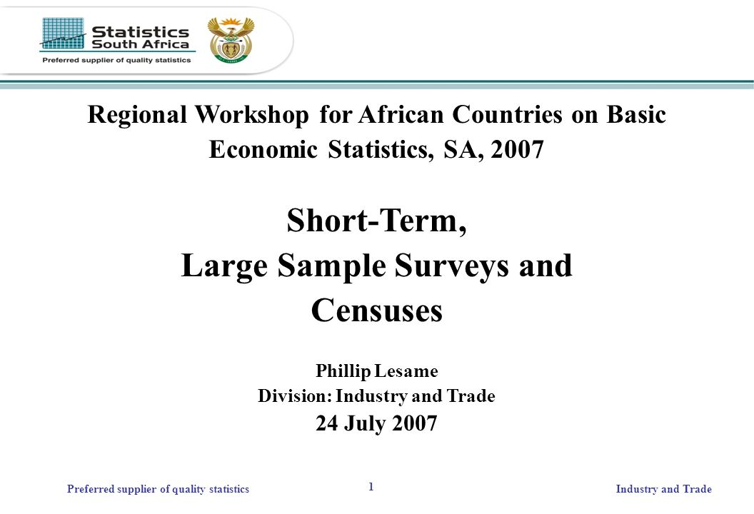 1 Preferred supplier of quality statisticsIndustry and Trade Regional Workshop for African Countries on Basic Economic Statistics, SA, 2007 Short-Term, Large Sample Surveys and Censuses Phillip Lesame Division: Industry and Trade 24 July 2007