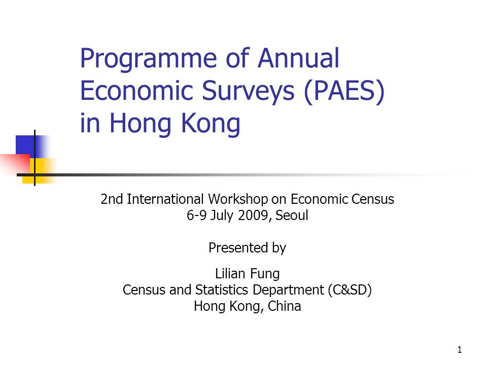 1 Programme of Annual Economic Surveys (PAES) in Hong Kong 2nd International Workshop on Economic Census 6-9 July 2009, Seoul Presented by Lilian Fung Census and Statistics Department (C&SD) Hong Kong, China