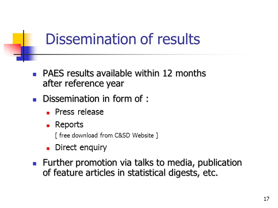 17 Dissemination of results PAES results available within 12 months after reference year PAES results available within 12 months after reference year Dissemination in form of : Dissemination in form of : Press release Reports [ free download from C&SD Website ] Direct enquiry Further promotion via talks to media, publication of feature articles in statistical digests, etc.