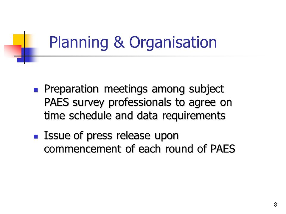 8 Planning & Organisation Preparation meetings among subject PAES survey professionals to agree on time schedule and data requirements Preparation meetings among subject PAES survey professionals to agree on time schedule and data requirements Issue of press release upon commencement of each round of PAES Issue of press release upon commencement of each round of PAES