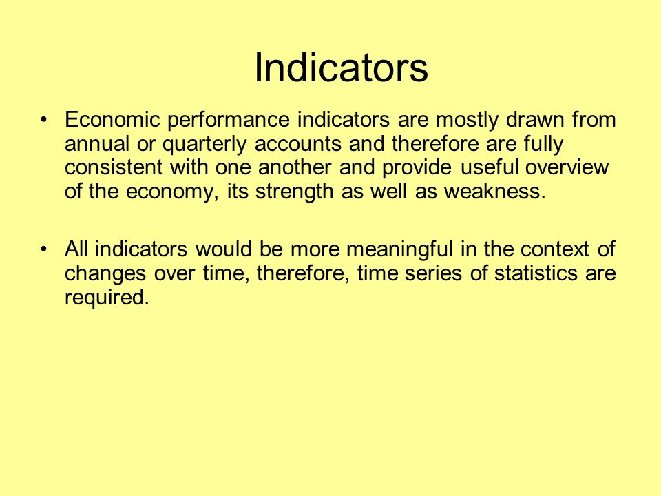 Indicators Economic performance indicators are mostly drawn from annual or quarterly accounts and therefore are fully consistent with one another and provide useful overview of the economy, its strength as well as weakness.