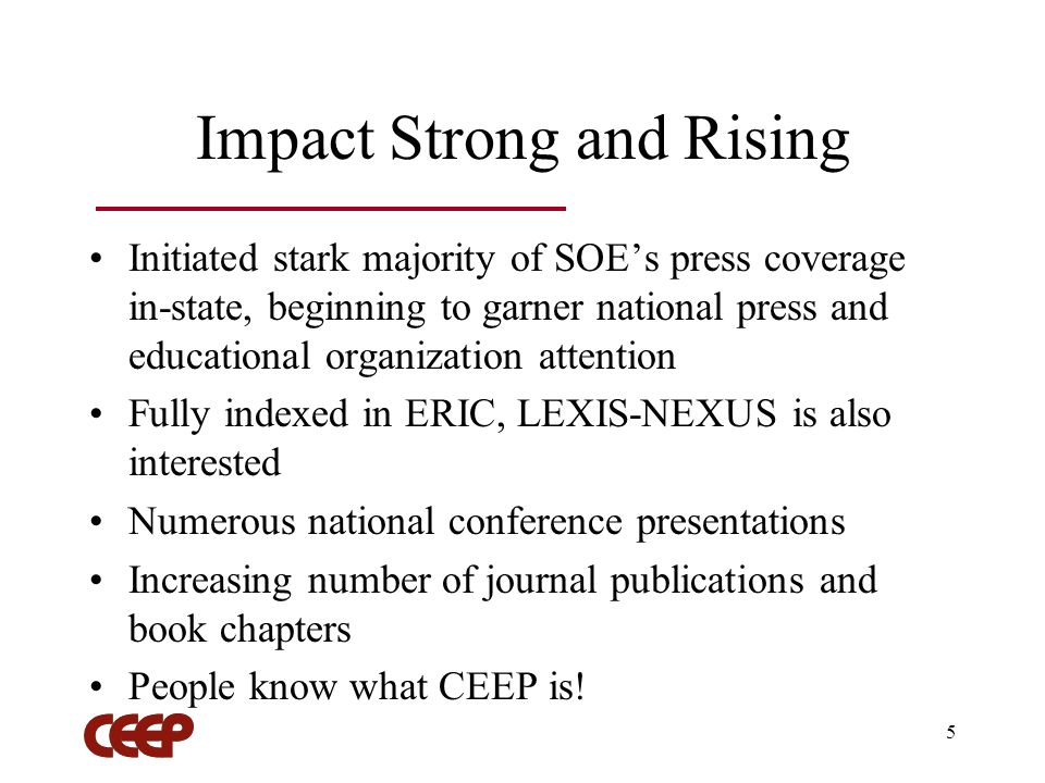 5 Impact Strong and Rising Initiated stark majority of SOEs press coverage in-state, beginning to garner national press and educational organization attention Fully indexed in ERIC, LEXIS-NEXUS is also interested Numerous national conference presentations Increasing number of journal publications and book chapters People know what CEEP is!