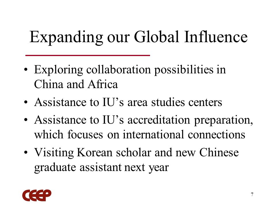 7 Expanding our Global Influence Exploring collaboration possibilities in China and Africa Assistance to IUs area studies centers Assistance to IUs accreditation preparation, which focuses on international connections Visiting Korean scholar and new Chinese graduate assistant next year