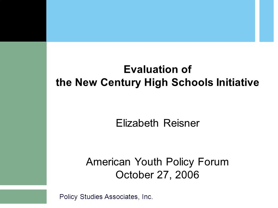 Policy Studies Associates, Inc. Evaluation of the New Century High Schools Initiative Elizabeth Reisner American Youth Policy Forum October 27, 2006