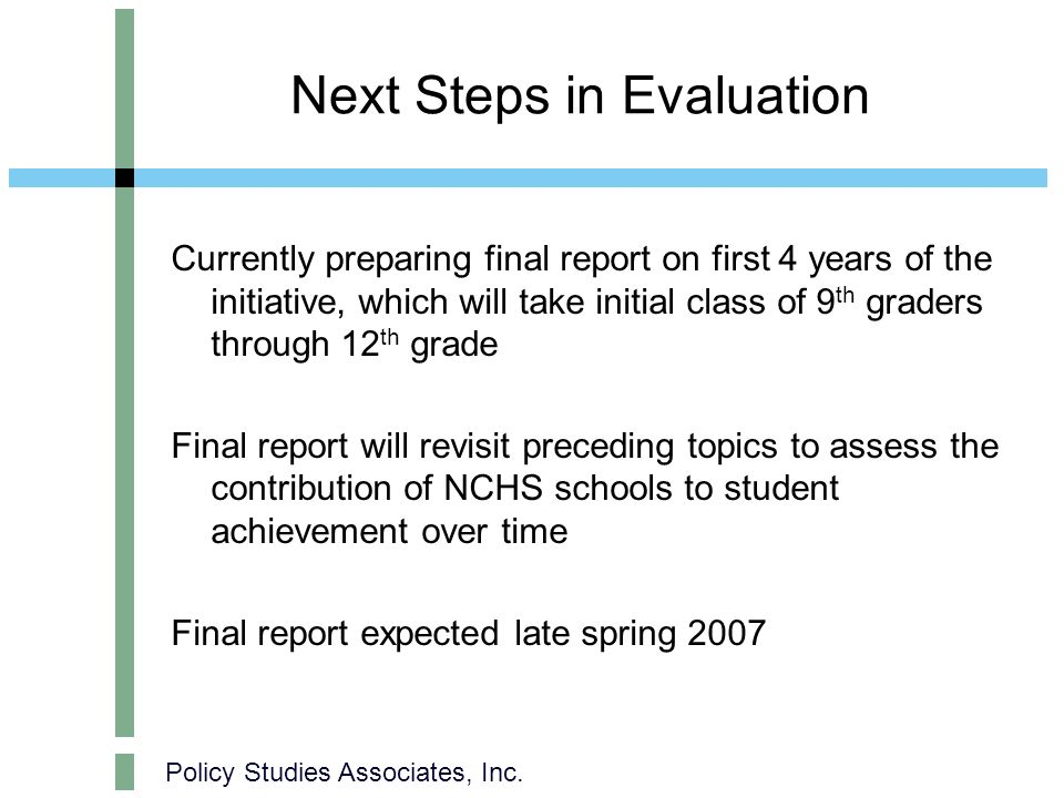 Policy Studies Associates, Inc. Next Steps in Evaluation Currently preparing final report on first 4 years of the initiative, which will take initial