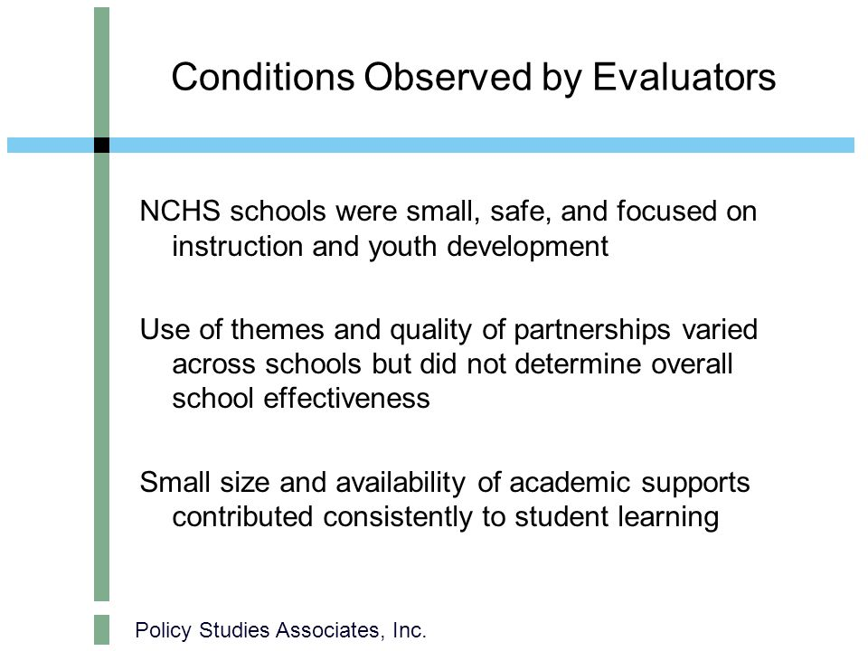 Policy Studies Associates, Inc. Conditions Observed by Evaluators NCHS schools were small, safe, and focused on instruction and youth development Use