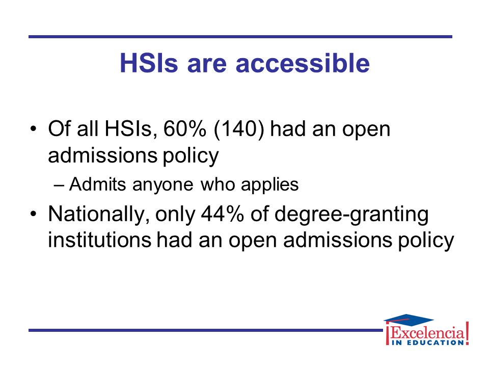 Of all HSIs, 60% (140) had an open admissions policy –Admits anyone who applies Nationally, only 44% of degree-granting institutions had an open admissions policy HSIs are accessible