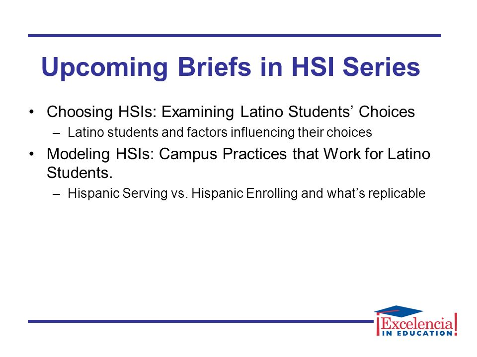 Choosing HSIs: Examining Latino Students Choices –Latino students and factors influencing their choices Modeling HSIs: Campus Practices that Work for Latino Students.