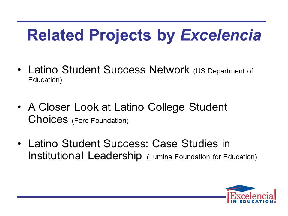 Related Projects by Excelencia Latino Student Success Network (US Department of Education) A Closer Look at Latino College Student Choices (Ford Foundation) Latino Student Success: Case Studies in Institutional Leadership (Lumina Foundation for Education)