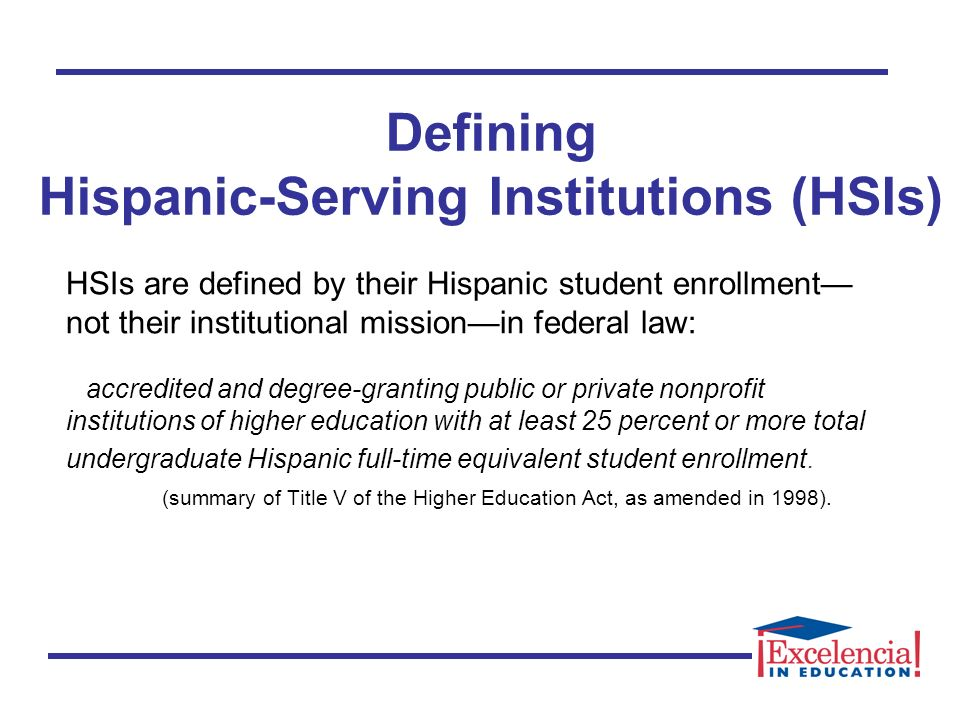 HSIs are defined by their Hispanic student enrollment not their institutional missionin federal law: accredited and degree-granting public or private nonprofit institutions of higher education with at least 25 percent or more total undergraduate Hispanic full-time equivalent student enrollment.
