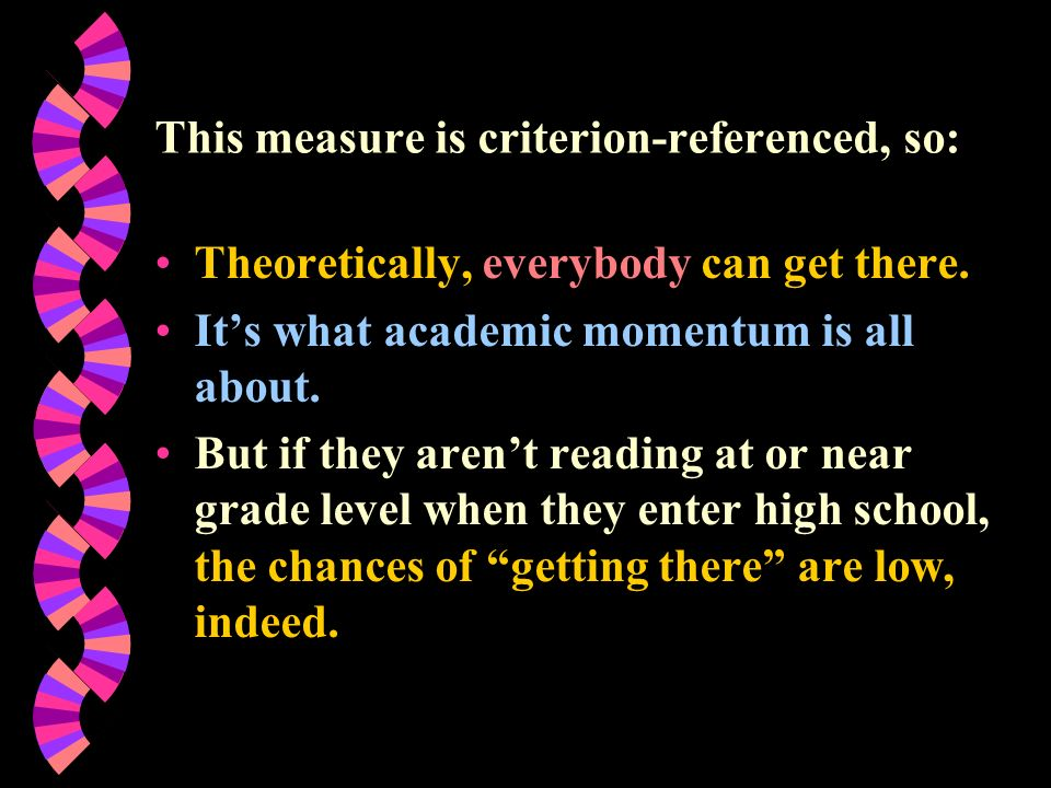 This measure is criterion-referenced, so: Theoretically, everybody can get there. Its what academic momentum is all about. But if they arent reading a
