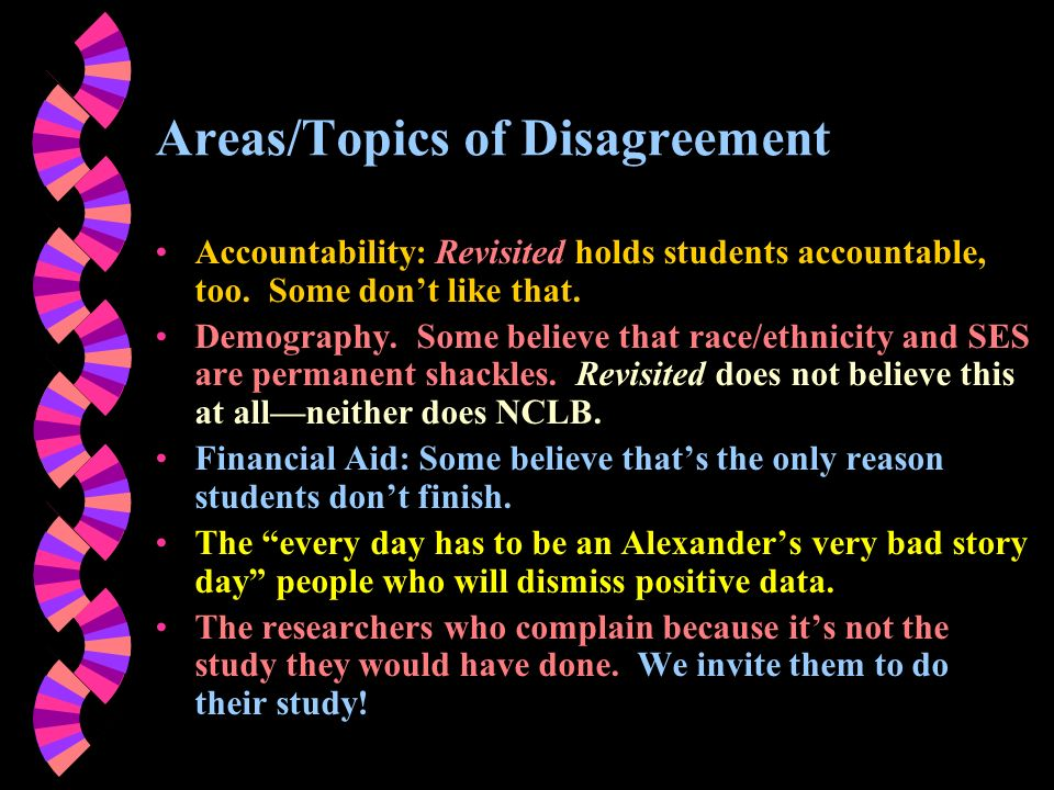 Areas/Topics of Disagreement Accountability: Revisited holds students accountable, too. Some dont like that. Demography. Some believe that race/ethnic