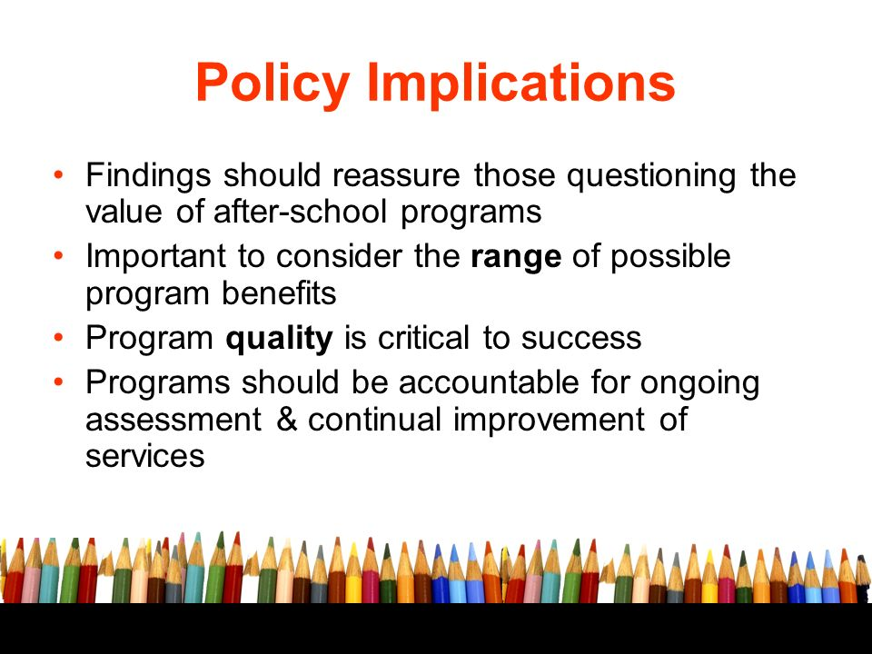 Free powerpoint template: www.brainybetty.com 10 Policy Implications Findings should reassure those questioning the value of after-school programs Important to consider the range of possible program benefits Program quality is critical to success Programs should be accountable for ongoing assessment & continual improvement of services
