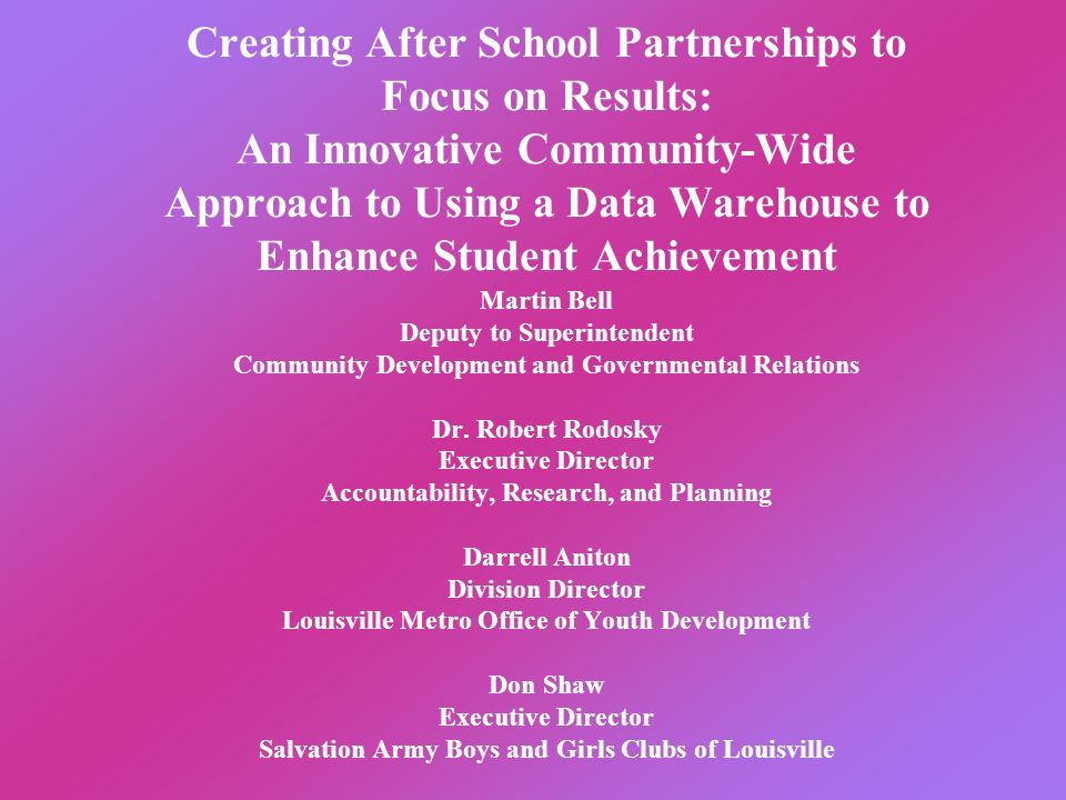 Creating After School Partnerships to Focus on Results: An Innovative Community-Wide Approach to Using a Data Warehouse to Enhance Student Achievement Martin Bell Deputy to Superintendent Community Development and Governmental Relations Dr.