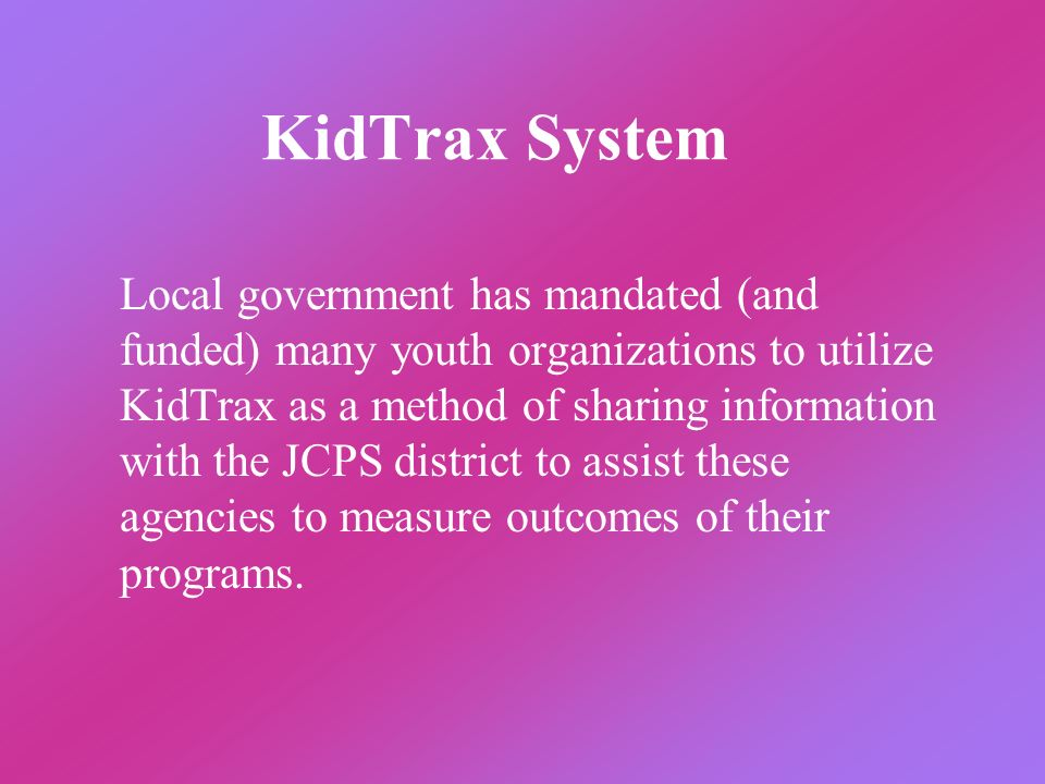 KidTrax System Local government has mandated (and funded) many youth organizations to utilize KidTrax as a method of sharing information with the JCPS
