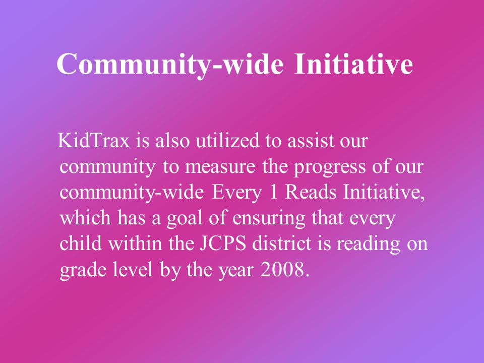 Community-wide Initiative KidTrax is also utilized to assist our community to measure the progress of our community-wide Every 1 Reads Initiative, whi