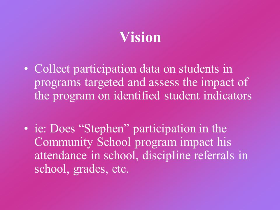 Vision Collect participation data on students in programs targeted and assess the impact of the program on identified student indicators ie: Does Step