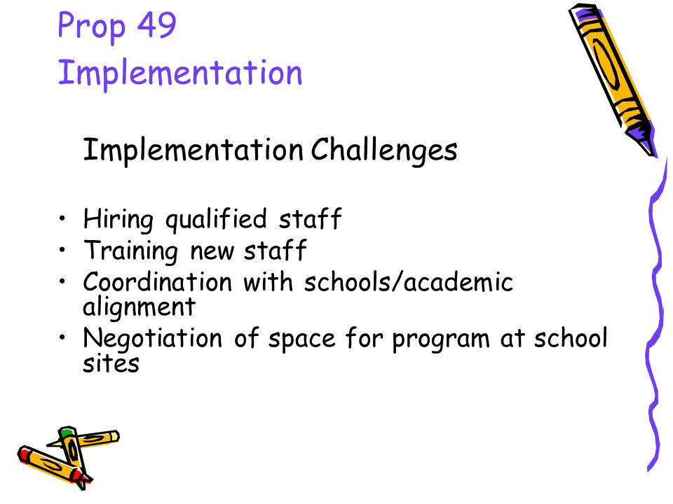 Prop 49 Implementation Implementation Challenges Hiring qualified staff Training new staff Coordination with schools/academic alignment Negotiation of