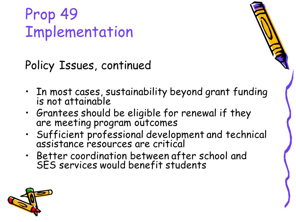 Prop 49 Implementation Policy Issues, continued In most cases, sustainability beyond grant funding is not attainable Grantees should be eligible for r