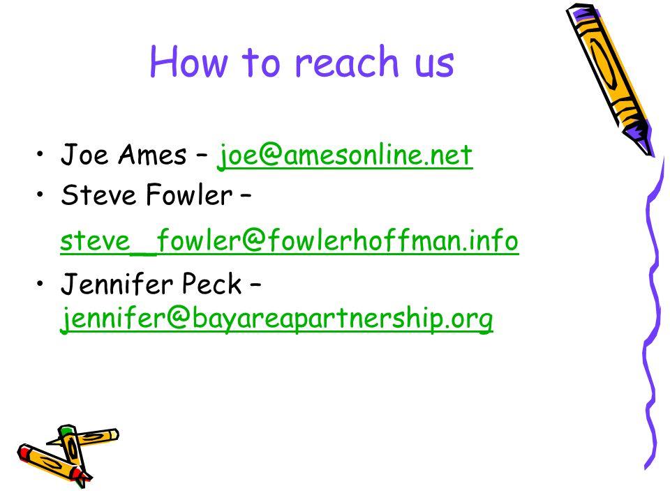 How to reach us Joe Ames – joe@amesonline.netjoe@amesonline.net Steve Fowler – steve _ fowler@fowlerhoffman.infoteve _ fowler@fowlerhoffman.info Jennifer Peck – jennifer@bayareapartnership.org jennifer@bayareapartnership.org