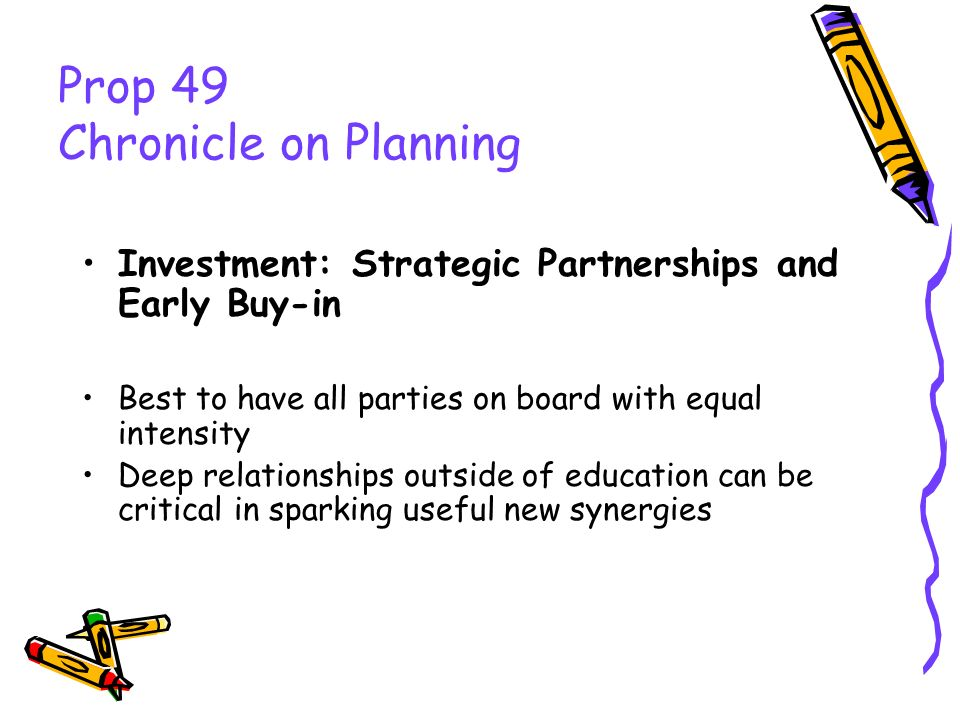 Prop 49 Chronicle on Planning Investment: Strategic Partnerships and Early Buy-in Best to have all parties on board with equal intensity Deep relation