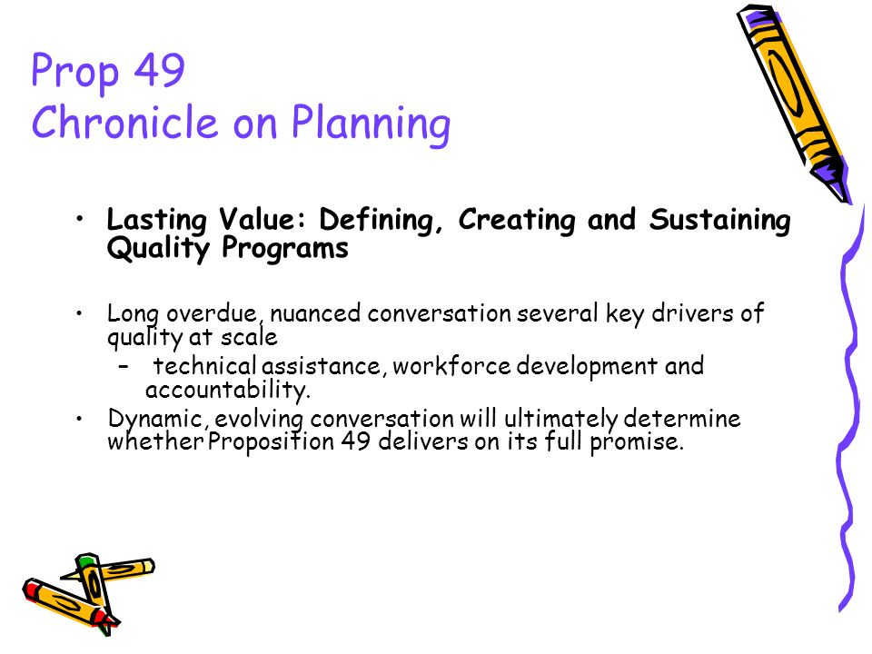 Prop 49 Chronicle on Planning Lasting Value: Defining, Creating and Sustaining Quality Programs Long overdue, nuanced conversation several key drivers of quality at scale – technical assistance, workforce development and accountability.