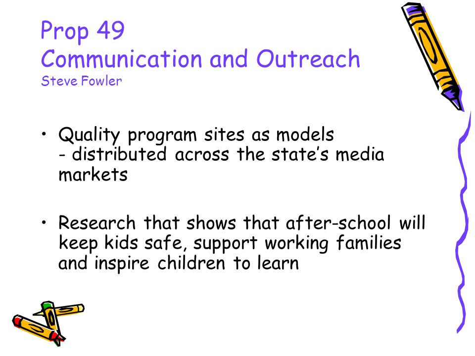 Prop 49 Communication and Outreach Steve Fowler Quality program sites as models - distributed across the states media markets Research that shows that