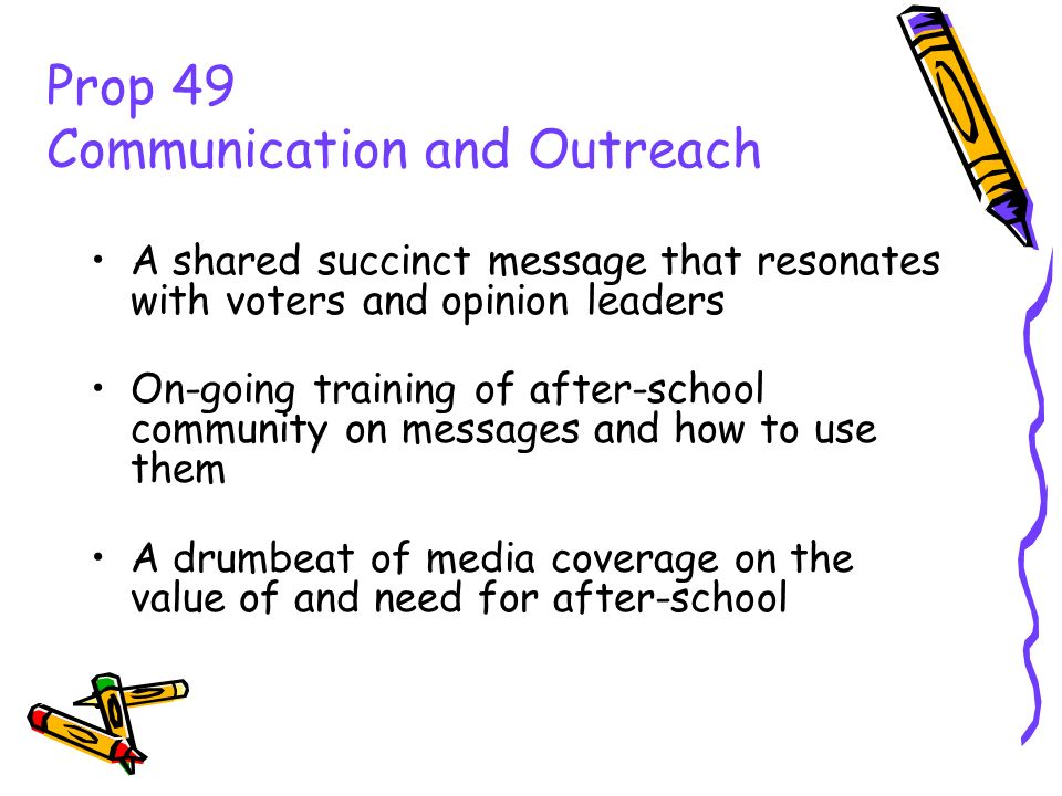 Prop 49 Communication and Outreach A history of bi-partisan support Spokespersons who can gain media and policy maker attention Law enforcement voices on your side Working relationships with state and local education leaders