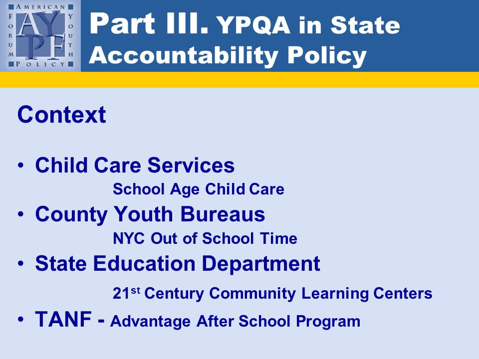 Part III. YPQA in State Accountability Policy Context Child Care Services School Age Child Care County Youth Bureaus NYC Out of School Time State Educ