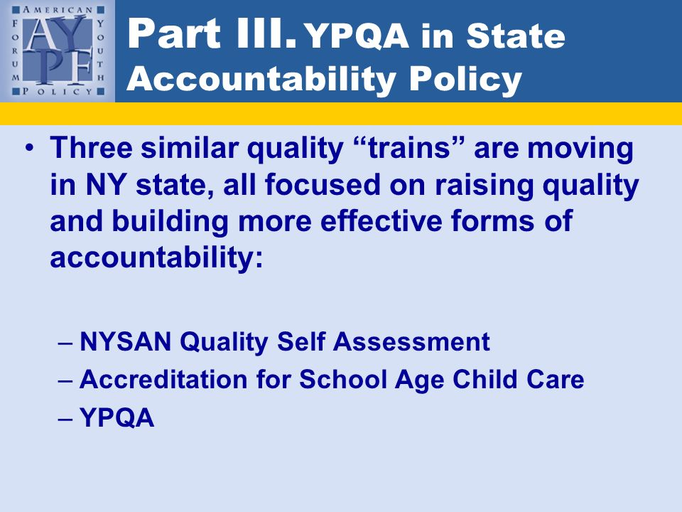 Part III. YPQA in State Accountability Policy Three similar quality trains are moving in NY state, all focused on raising quality and building more ef