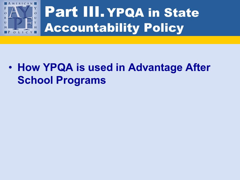 Part III. YPQA in State Accountability Policy How YPQA is used in Advantage After School Programs