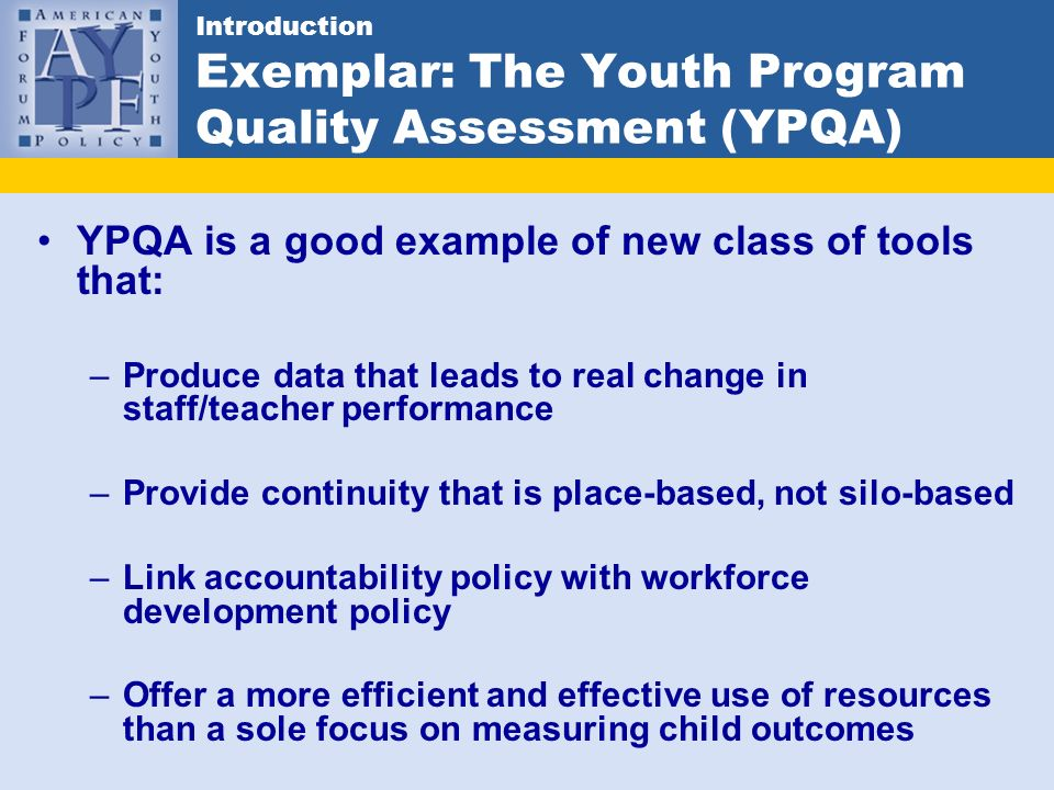 Introduction Exemplar: The Youth Program Quality Assessment (YPQA) YPQA is a good example of new class of tools that: –Produce data that leads to real