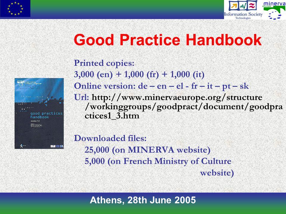 Athens, 28th June 2005 Good Practice Handbook Printed copies: 3,000 (en) + 1,000 (fr) + 1,000 (it) Online version: de – en – el - fr – it – pt – sk Url: http://www.minervaeurope.org/structure /workinggroups/goodpract/document/goodpra ctices1_3.htm Downloaded files: 25,000 (on MINERVA website) 5,000 (on French Ministry of Culture website)