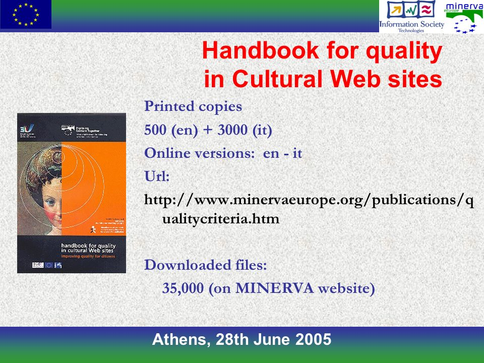 Athens, 28th June 2005 Handbook for quality in Cultural Web sites Printed copies 500 (en) + 3000 (it) Online versions: en - it Url: http://www.minervaeurope.org/publications/q ualitycriteria.htm Downloaded files: 35,000 (on MINERVA website)