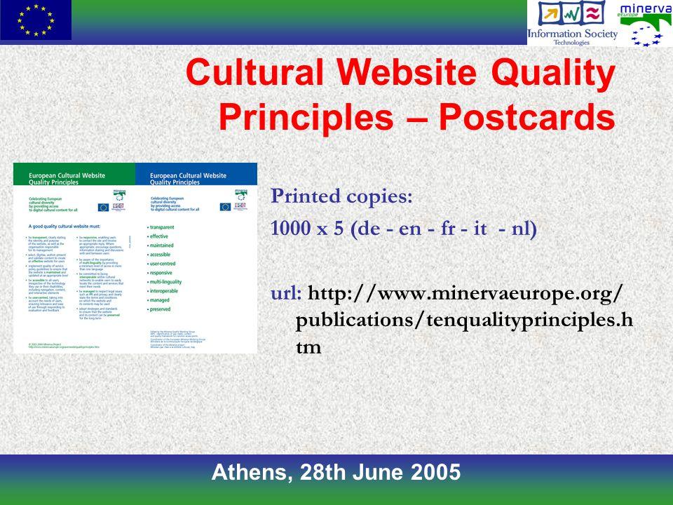 Athens, 28th June 2005 Cultural Website Quality Principles – Postcards Printed copies: 1000 x 5 (de - en - fr - it - nl) url: http://www.minervaeurope.org/ publications/tenqualityprinciples.h tm