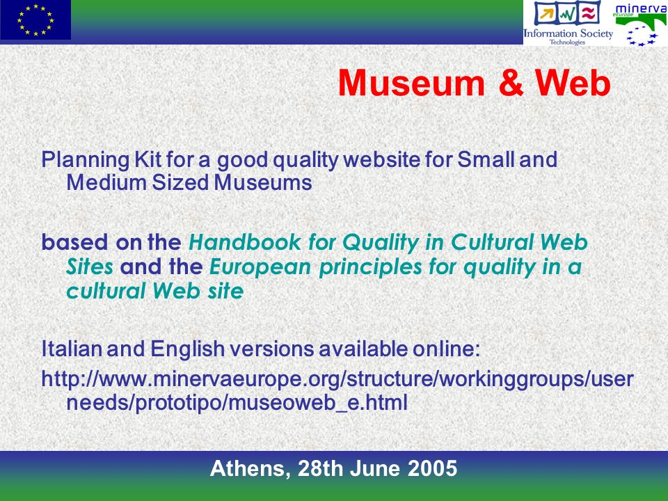 Athens, 28th June 2005 Museum & Web Planning Kit for a good quality website for Small and Medium Sized Museums based on the Handbook for Quality in Cultural Web Sites and the European principles for quality in a cultural Web site Italian and English versions available online: http://www.minervaeurope.org/structure/workinggroups/user needs/prototipo/museoweb_e.html