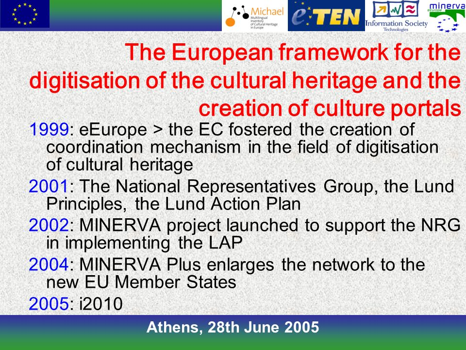 Athens, 28th June 2005 1999: eEurope > the EC fostered the creation of coordination mechanism in the field of digitisation of cultural heritage 2001: The National Representatives Group, the Lund Principles, the Lund Action Plan 2002: MINERVA project launched to support the NRG in implementing the LAP 2004: MINERVA Plus enlarges the network to the new EU Member States 2005: i2010 The European framework for the digitisation of the cultural heritage and the creation of culture portals